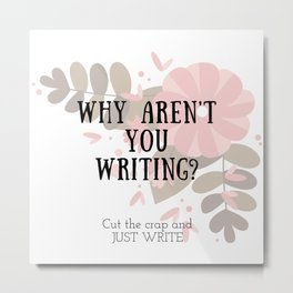 Why Aren't You Writing? Metal Print
