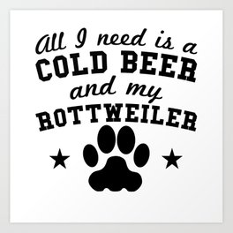 All I Need Is A Cold Beer And My Rottweiler Art Print