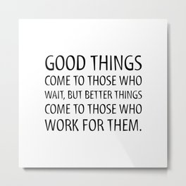 Good things come to those who wait. But better things come to those who work for them - Motivational Metal Print