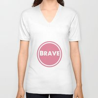 be brave V-neck T-shirts featuring BRAVE by White Room Inc.