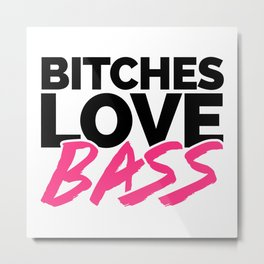 Bitches Love Bass EDM Quote Metal Print