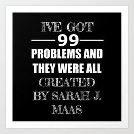 99 Problems All Created by Sarah J. Maas Art Print