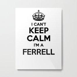 I cant keep calm I am a FERRELL Metal Print