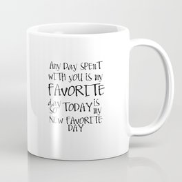 Any day spent with you is my favorite day. So today is my new favorite day. Coffee Mug
