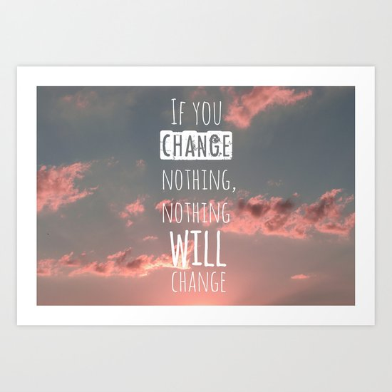 If you change nothing, nothing will change! Art Print