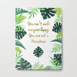 You can't make everyone happy, You are not a monstera! Metal Print