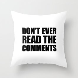 Don't Ever Read The Comments Throw Pillow