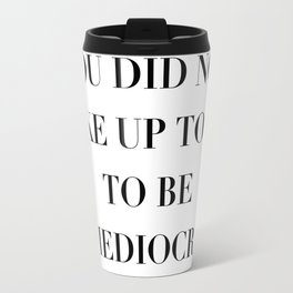 You did not wake up today to be mediocre Travel Mug