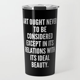 Art ought never to be considered except in its relations with its ideal beauty Travel Mug
