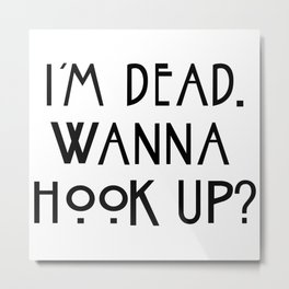 im dead wanna hook up Metal Print