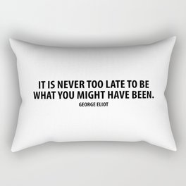 It is never too late to be what you might have been. George Eliot Rectangular Pillow