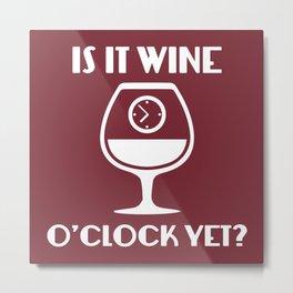 Is It Wine O'Clock Yet? Metal Print
