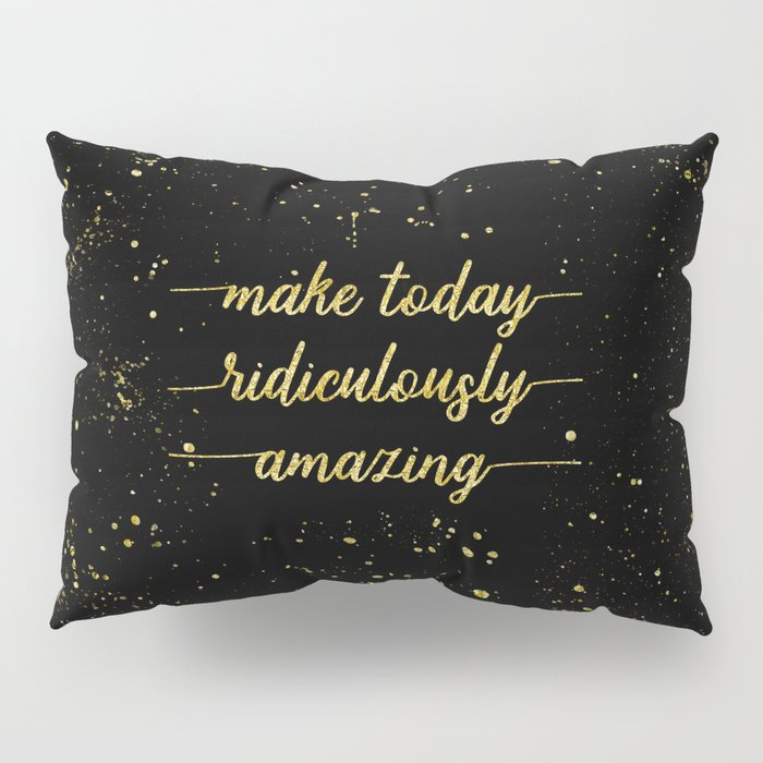 TEXT ART GOLD Make today ridiculously amazing Pillow Sham