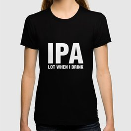 IPA Lot When I Drink - Funny Alcohol Drinking T-shirt