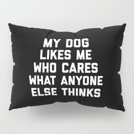 My Dog Likes Me Funny Quote Pillow Sham