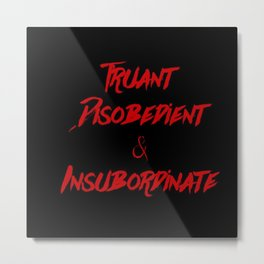 Truant, Disobedient, and Insubordinate Metal Print