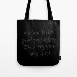 My hair looked good yesterday I am sorry you missed it! Tote Bag