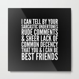 I CAN TELL BY YOUR SARCASTIC UNDERTONES, RUDE COMMENTS... CAN BE BEST FRIENDS (Black & White) Metal Print