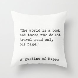 """""""The world is a book and those who do not travel read only one page.""""  ― Augustine of Hippo Throw Pillow"""