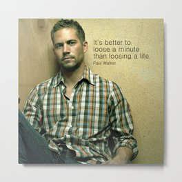 """It's Better to loos a Minute... """"Paul Walker """" Paradise Message Metal Print"""
