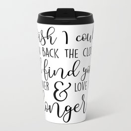 I wish I could turn back the clock. I'd find you sooner and love you longer. Metal Travel Mug