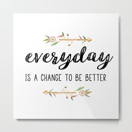 Everyday is a change to be better Metal Print