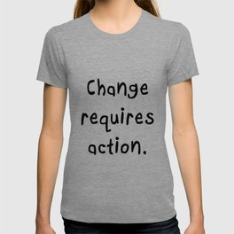 Change requires action. T-shirt