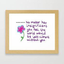 No Matter How Insignificant You Feel, The World Would Be Less Vibrant Without You  Framed Art Print