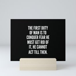 The first duty of man is to conquer fear he must get rid of it he cannot act till then Mini Art Print