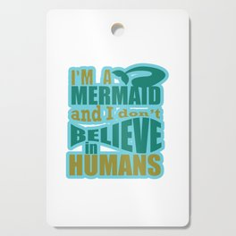 I'm A Mermaid and I Don't Believe in Humans Funny Hilarious Gifts Cutting Board