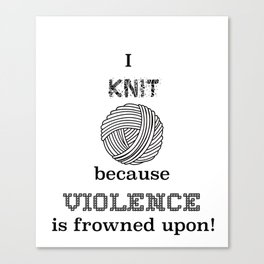 I knit because violence is frowned upon Canvas Print