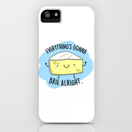 Everything's Gonna Brie Alright Cute Cheese Pun iPhone Case