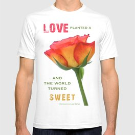 """Love planted a rose and the world turned sweet"" T-shirt"