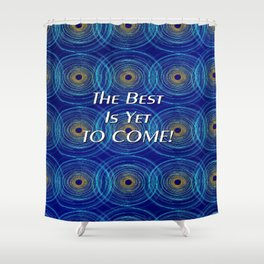 The Best Is Yet To Come! Shower Curtain