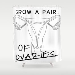Grow a pair... of ovaries Shower Curtain