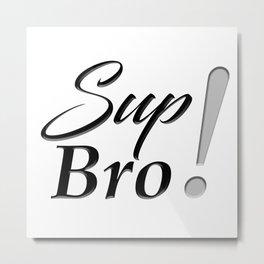 Sup Bro Metal Print
