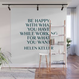 BE HAPPY WITH WHAT YOU HAVE WHILE WORKING FOR WHAT YOU WANT - HELEN KELLER Wall Mural