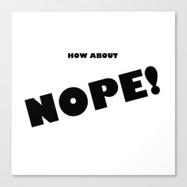 How About Nope! Canvas Print