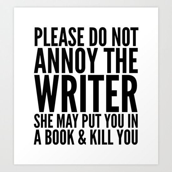 Please do not annoy the writer. She may put you in a book and kill you. Art Print