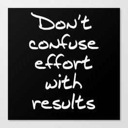 Don't Confuse Effort With Results Canvas Print