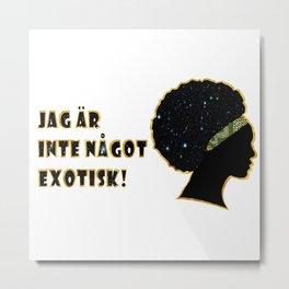 Jäg är inte något exotisk! Metal Print
