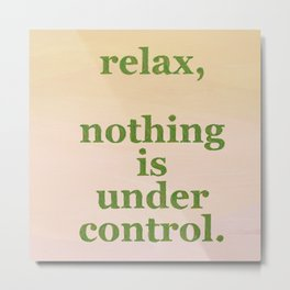 relax, nothing is under control Metal Print