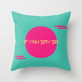 If You Say So Throw Pillow
