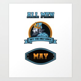 All Men Are Equal But Only Kings Are Born In May Birthday Celebration Party Birth Month Gift Art Print