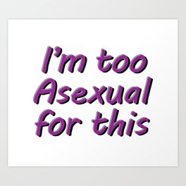 I'm Too Asexual For This - rect sticker bubble w bg Art Print