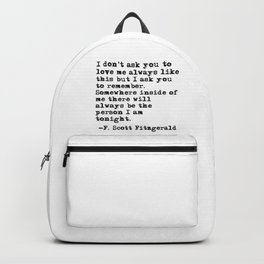 I don't ask you to love me always like this - Fitzgerald quote Backpack