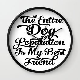 The Entire Dog Population is my Best Friend Wall Clock