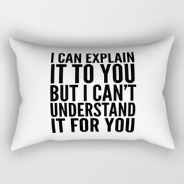 I Can Explain it to You, But I Can't Understand it for You Rectangular Pillow