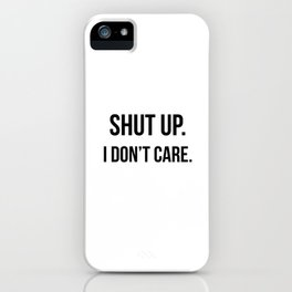 Shut up I don't care quote iPhone Case
