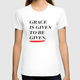 Grace is given to be given. T-shirt